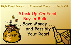 High Food Prices, Financial Chaos, Peak Oil, Stock Up On Food; Buy in Bulk; Save Money ... and Possibly Your Rear!